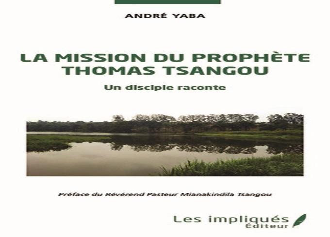 André Yaba revient avec un livre poignant et instructif : « La Mission du Prophète Thomas Tsangou. Un disciple raconte »